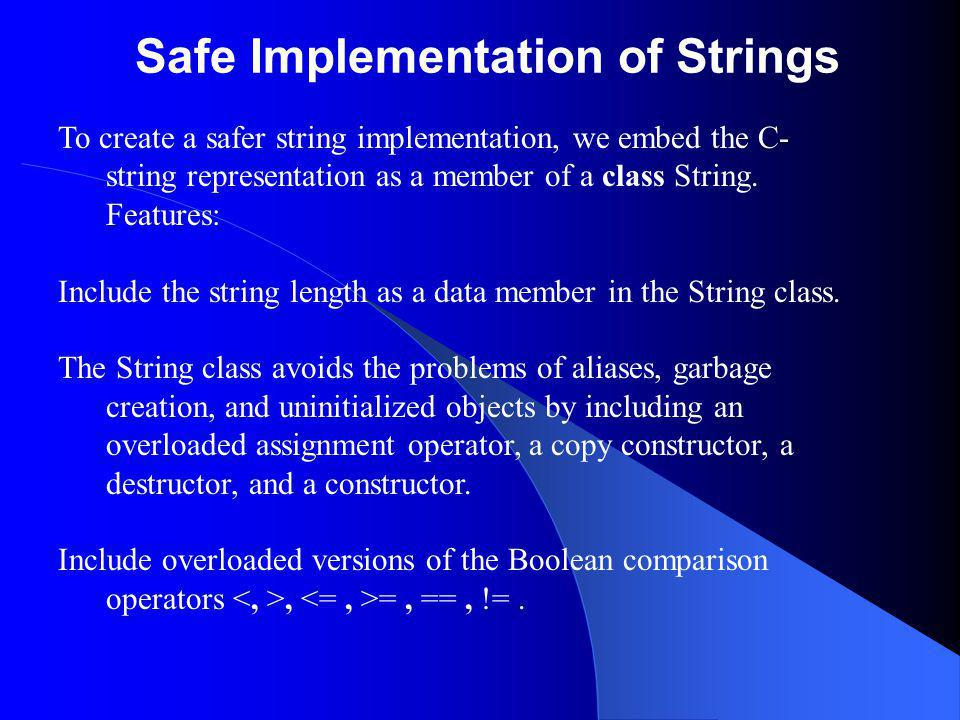 Safe Implementation of Strings To create a safer string implementation, we embed the C- string representation as a member of a class String.