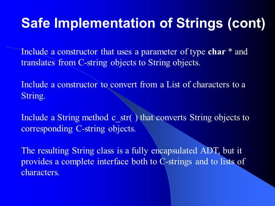 Safe Implementation of Strings (cont) Include a constructor that uses a parameter of type char * and translates from C-string objects to String objects.