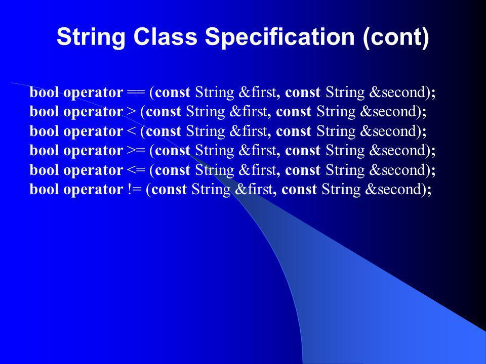 String Class Specification (cont) bool operator == (const String &first, const String &second); bool operator > (const String &first, const String &se