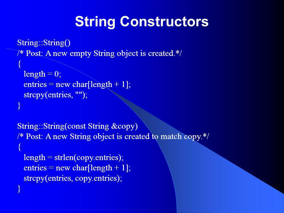 String Constructors String::String() /* Post: A new empty String object is created.*/ { length = 0; entries = new char[length + 1]; strcpy(entries, ); } String::String(const String &copy) /* Post: A new String object is created to match copy.*/ { length = strlen(copy.entries); entries = new char[length + 1]; strcpy(entries, copy.entries); }