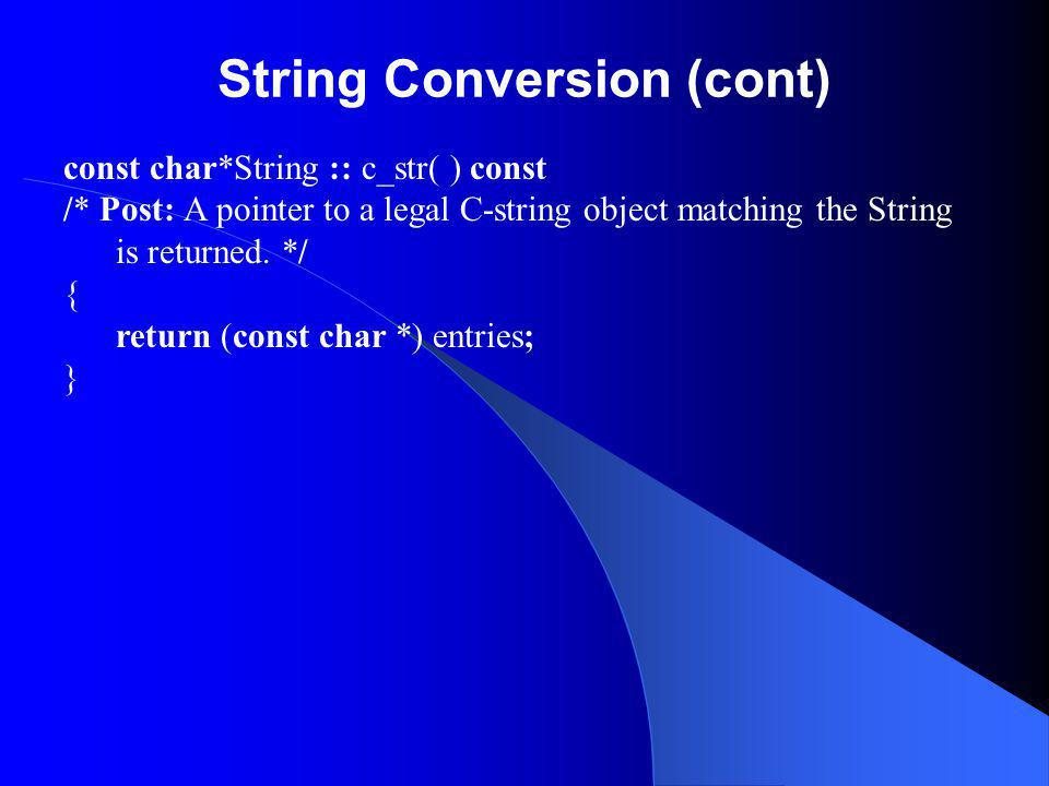 String Conversion (cont) const char*String :: c_str( ) const /* Post: A pointer to a legal C-string object matching the String is returned.
