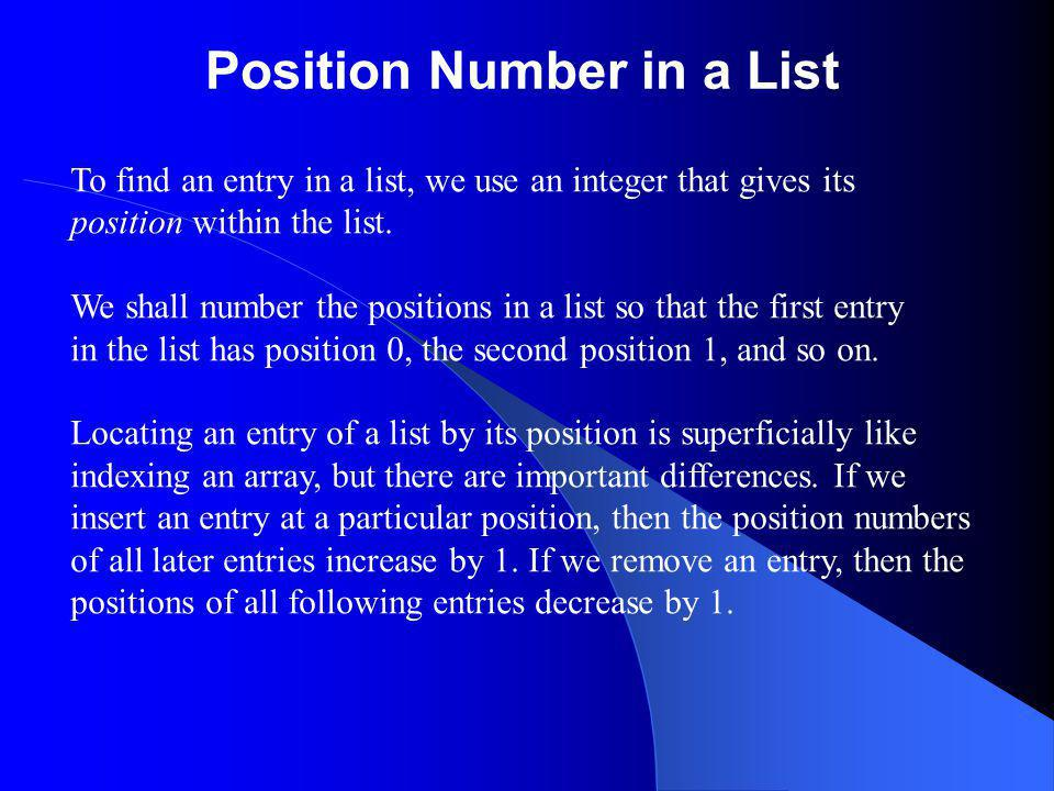 Position Number in a List To find an entry in a list, we use an integer that gives its position within the list. We shall number the positions in a li
