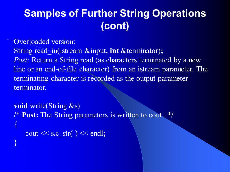 Samples of Further String Operations (cont) Overloaded version: String read_in(istream &input, int &terminator); Post: Return a String read (as characters terminated by a new line or an end-of-file character) from an istream parameter.