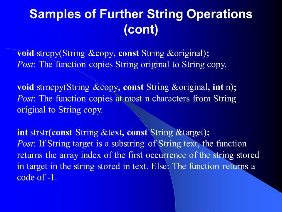 Samples of Further String Operations (cont) void strcpy(String &copy, const String &original); Post: The function copies String original to String copy.