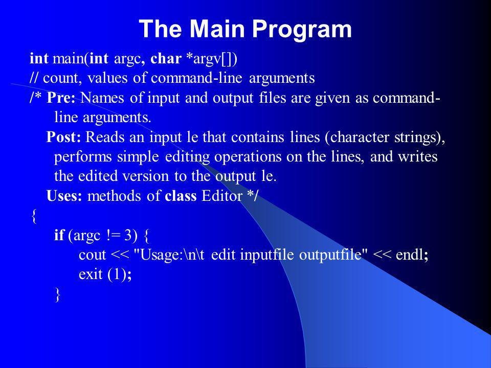 The Main Program int main(int argc, char *argv[]) // count, values of command-line arguments /* Pre: Names of input and output files are given as command- line arguments.
