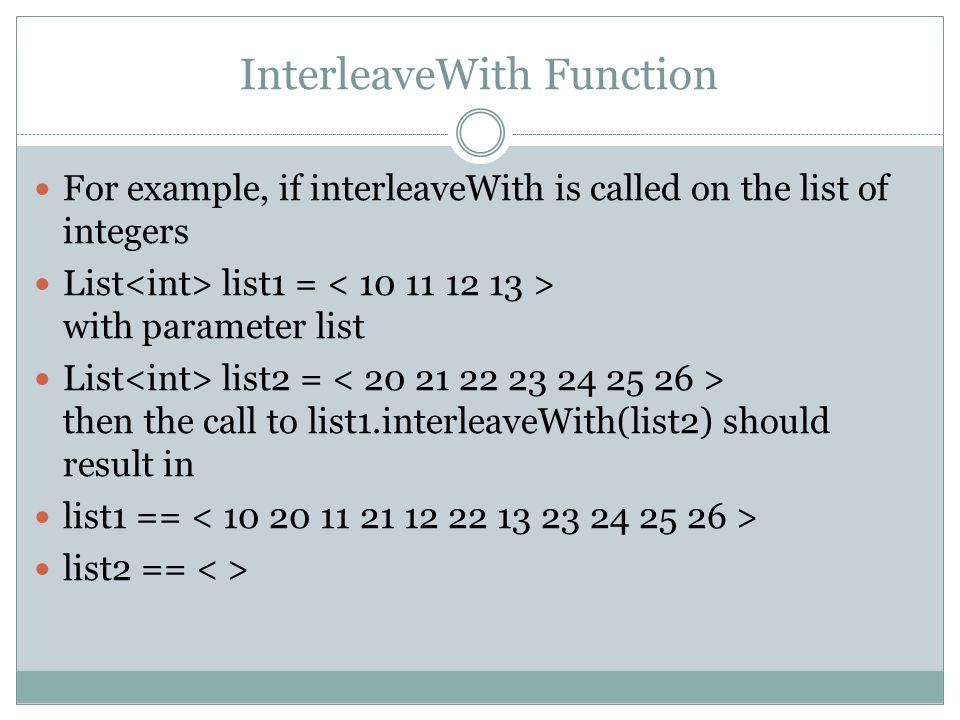 InterleaveWith Function For example, if interleaveWith is called on the list of integers List list1 = with parameter list List list2 = then the call to list1.interleaveWith(list2) should result in list1 == list2 ==