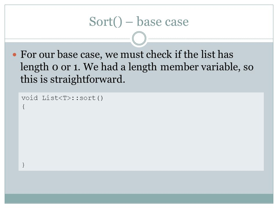 Sort() – base case For our base case, we must check if the list has length 0 or 1.