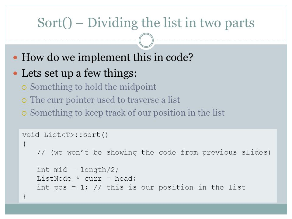 Sort() – Dividing the list in two parts How do we implement this in code? Lets set up a few things: Something to hold the midpoint The curr pointer us