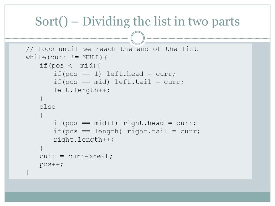 Sort() – Dividing the list in two parts // loop until we reach the end of the list while(curr != NULL){ if(pos <= mid){ if(pos == 1) left.head = curr; if(pos == mid) left.tail = curr; left.length++; } else { if(pos == mid+1) right.head = curr; if(pos == length) right.tail = curr; right.length++; } curr = curr->next; pos++; }