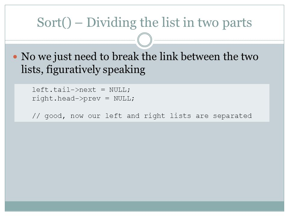 Sort() – Dividing the list in two parts No we just need to break the link between the two lists, figuratively speaking left.tail->next = NULL; right.head->prev = NULL; // good, now our left and right lists are separated