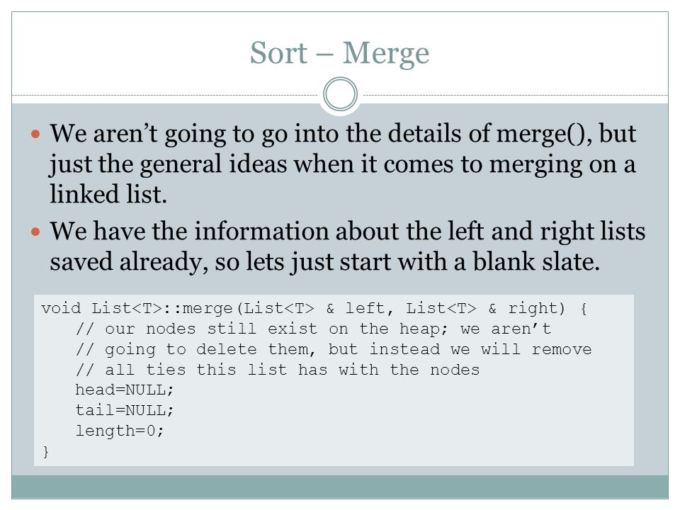 Sort – Merge We arent going to go into the details of merge(), but just the general ideas when it comes to merging on a linked list. We have the infor