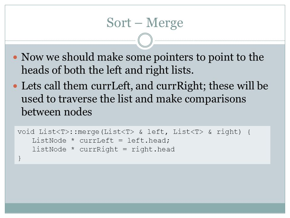 Sort – Merge Now we should make some pointers to point to the heads of both the left and right lists. Lets call them currLeft, and currRight; these wi