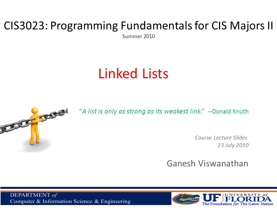 CIS3023: Programming Fundamentals for CIS Majors II Summer 2010 Ganesh Viswanathan Linked Lists Course Lecture Slides 23 July 2010 A list is only as strong as its weakest link.