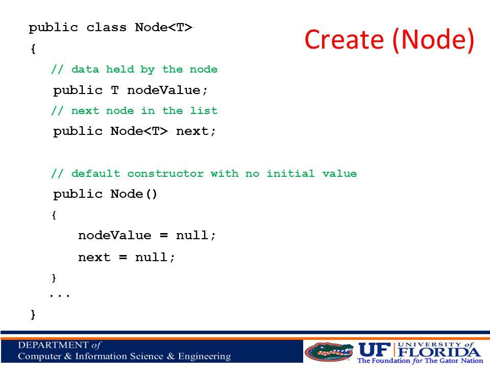 Create (Node) public class Node { // data held by the node public T nodeValue; // next node in the list public Node next; // default constructor with no initial value public Node() { nodeValue = null; next = null; }...