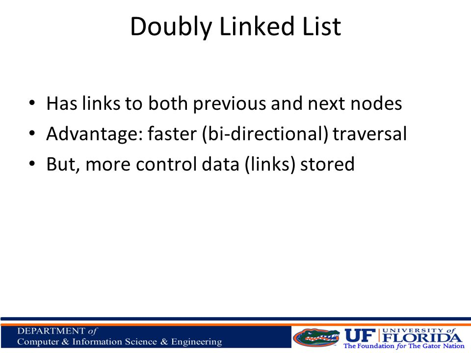 Doubly Linked List Has links to both previous and next nodes Advantage: faster (bi-directional) traversal But, more control data (links) stored