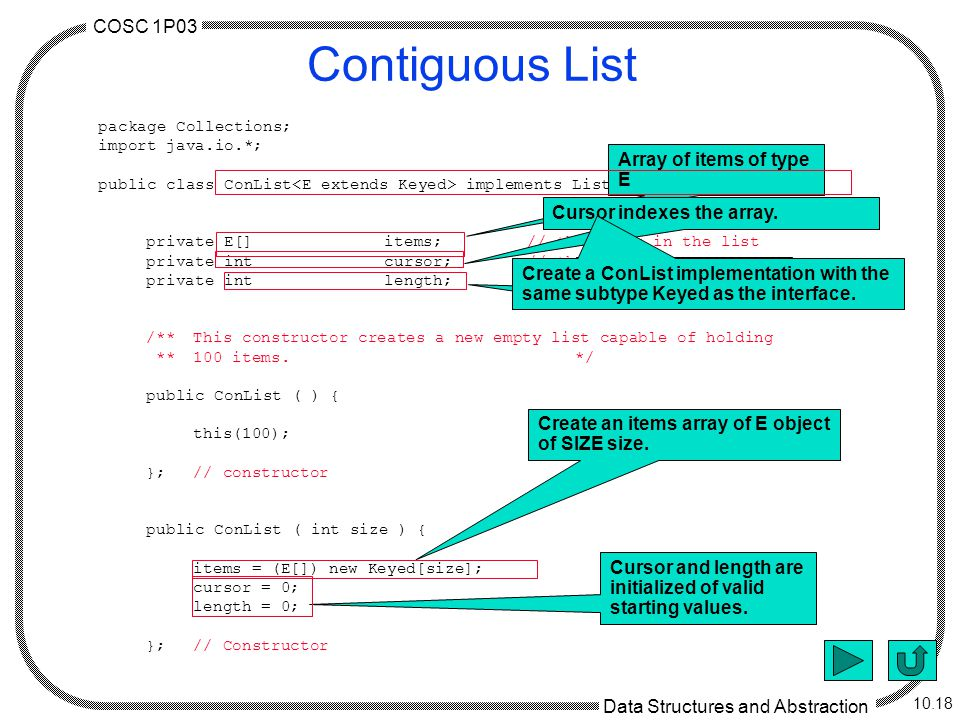 COSC 1P03 Data Structures and Abstraction 10.18 Contiguous List package Collections; import java.io.*; public class ConList implements List, Serializable { private E[]items;// the items in the list private intcursor;// the list cursor private intlength;// the length of the list /**This constructor creates a new empty list capable of holding **100 items.*/ public ConList ( ) { this(100); };// constructor public ConList ( int size ) { items = (E[]) new Keyed[size]; cursor = 0; length = 0; };// Constructor Array of items of type E Cursor indexes the array.