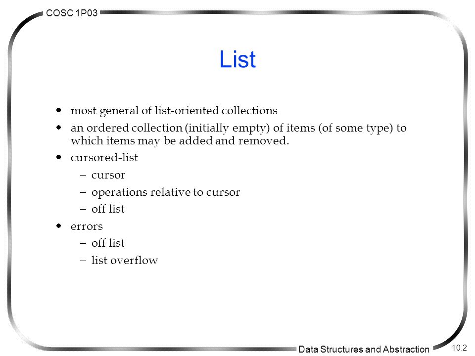 COSC 1P03 Data Structures and Abstraction 10.2 List most general of list-oriented collections an ordered collection (initially empty) of items (of some type) to which items may be added and removed.