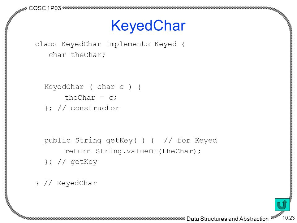 COSC 1P03 Data Structures and Abstraction 10.23 KeyedChar class KeyedChar implements Keyed { char theChar; KeyedChar ( char c ) { theChar = c; }; // constructor public String getKey( ) { // for Keyed return String.valueOf(theChar); }; // getKey } // KeyedChar