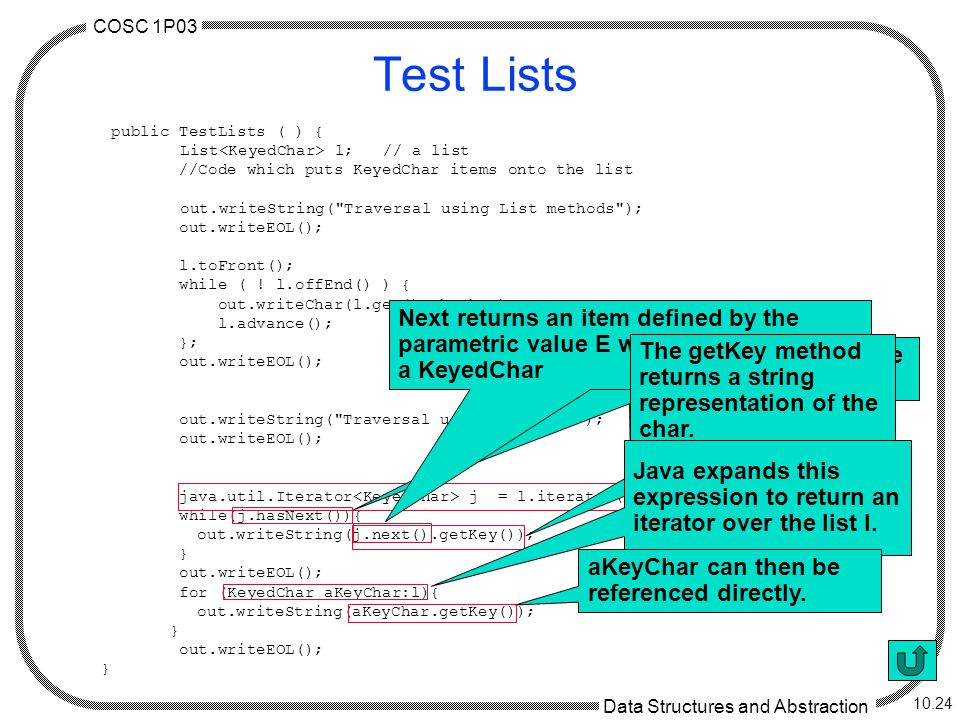 COSC 1P03 Data Structures and Abstraction 10.24 Test Lists public TestLists ( ) { List l; // a list //Code which puts KeyedChar items onto the list out.writeString( Traversal using List methods ); out.writeEOL(); l.toFront(); while ( .