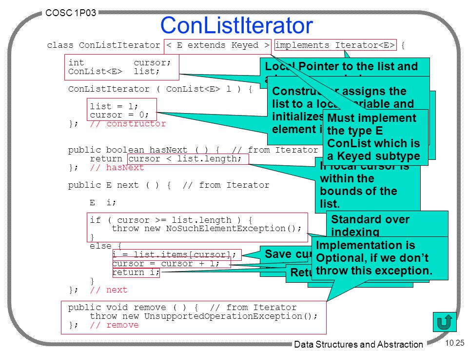 COSC 1P03 Data Structures and Abstraction 10.25 ConListIterator class ConListIterator implements Iterator { int cursor; ConList list; ConListIterator ( ConList l ) { list = l; cursor = 0; }; // constructor public boolean hasNext ( ) { // from Iterator return cursor < list.length; }; // hasNext public E next ( ) { // from Iterator E i; if ( cursor >= list.length ) { throw new NoSuchElementException(); } else { i = list.items[cursor]; cursor = cursor + 1; return i; } }; // next public void remove ( ) { // from Iterator throw new UnsupportedOperationException(); }; // remove Implements the iterator interface over the Object E which is a Keyed subtype.