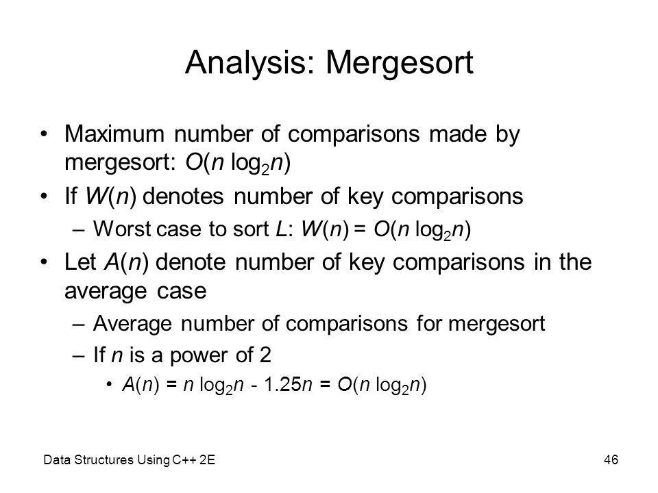 Data Structures Using C++ 2E46 Analysis: Mergesort Maximum number of comparisons made by mergesort: O(n log 2 n) If W(n) denotes number of key comparisons –Worst case to sort L: W(n) = O(n log 2 n) Let A(n) denote number of key comparisons in the average case –Average number of comparisons for mergesort –If n is a power of 2 A(n) = n log 2 n - 1.25n = O(n log 2 n)