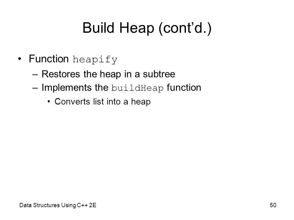 Data Structures Using C++ 2E50 Build Heap (contd.) Function heapify –Restores the heap in a subtree –Implements the buildHeap function Converts list into a heap