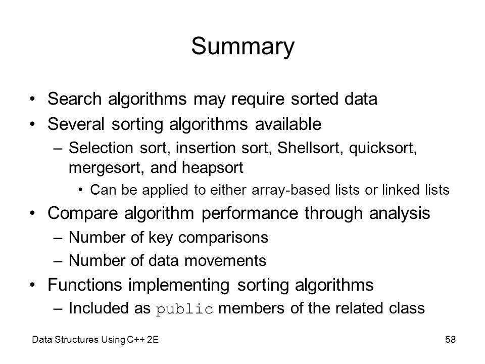 Data Structures Using C++ 2E58 Summary Search algorithms may require sorted data Several sorting algorithms available –Selection sort, insertion sort, Shellsort, quicksort, mergesort, and heapsort Can be applied to either array-based lists or linked lists Compare algorithm performance through analysis –Number of key comparisons –Number of data movements Functions implementing sorting algorithms –Included as public members of the related class