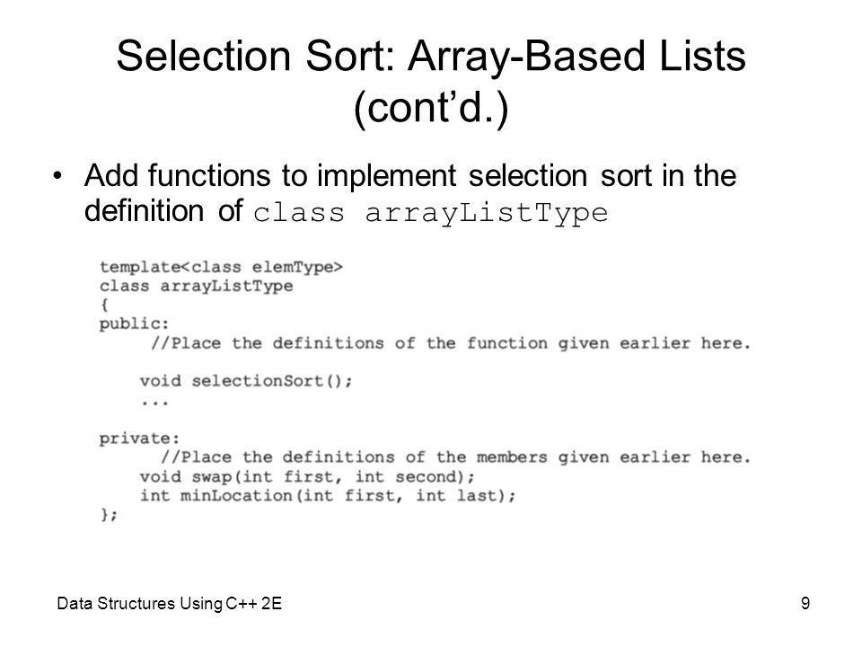Data Structures Using C++ 2E9 Selection Sort: Array-Based Lists (contd.) Add functions to implement selection sort in the definition of class arrayListType