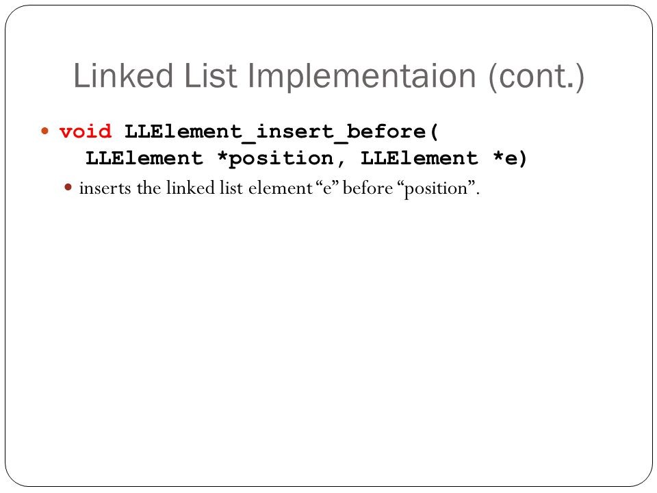 Linked List Implementaion (cont.) void LLElement_insert_before( LLElement *position, LLElement *e) inserts the linked list element e before position.