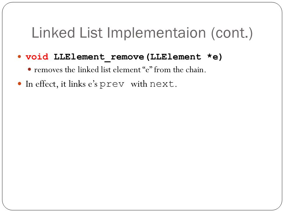 Linked List Implementaion (cont.) void LLElement_remove(LLElement *e) removes the linked list element e from the chain. In effect, it links es prev wi