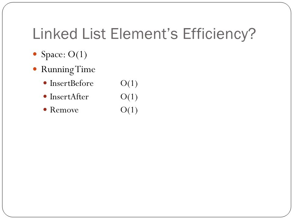 Linked List Elements Efficiency? Space: O(1) Running Time InsertBeforeO(1) InsertAfterO(1) RemoveO(1)