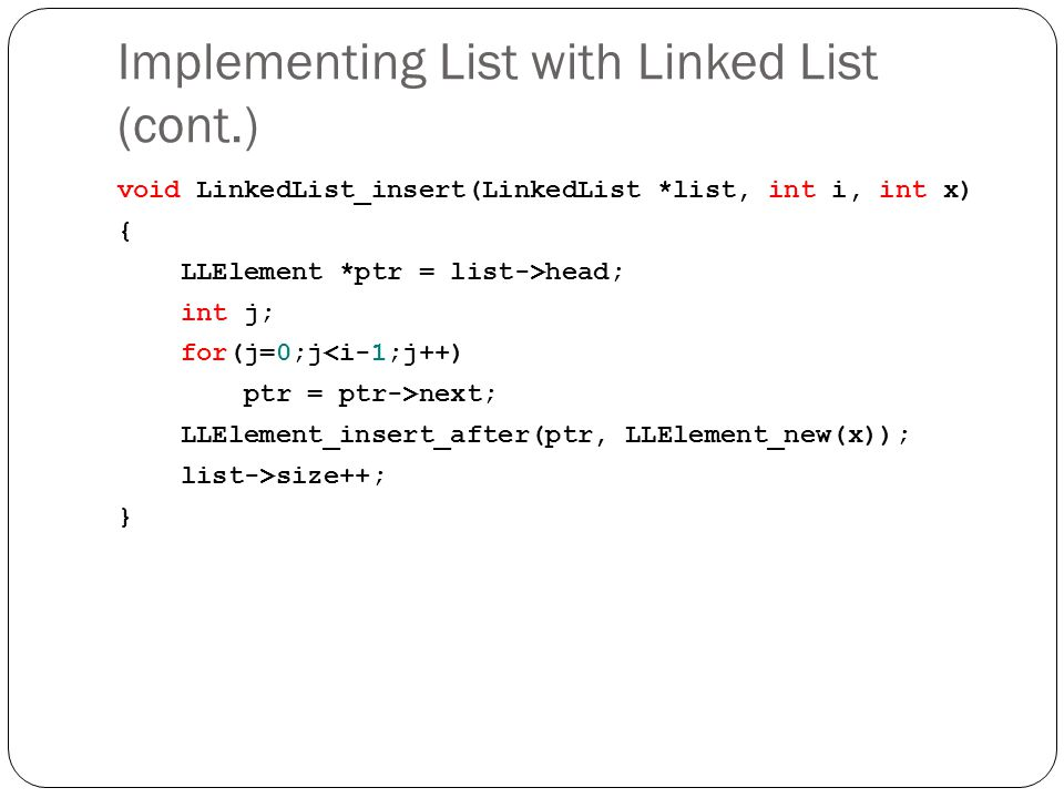Implementing List with Linked List (cont.) void LinkedList_insert(LinkedList *list, int i, int x) { LLElement *ptr = list->head; int j; for(j=0;j<i-1;