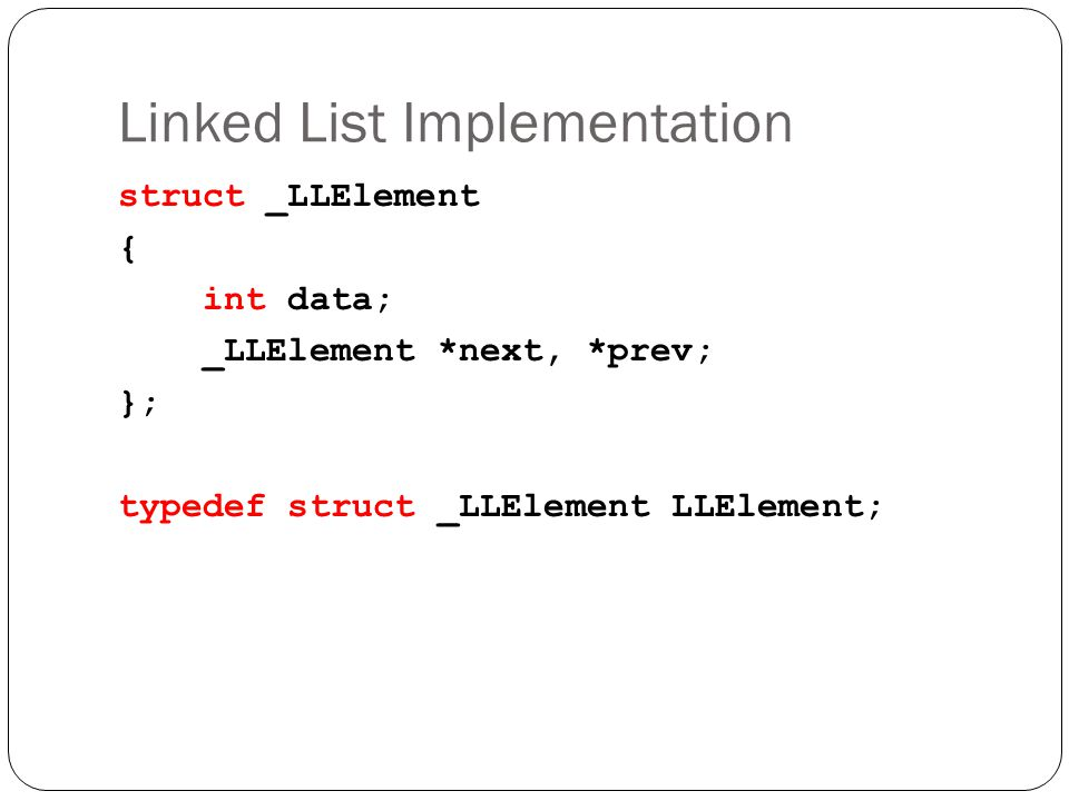 Linked List Implementation struct _LLElement { int data; _LLElement *next, *prev; }; typedef struct _LLElement LLElement;