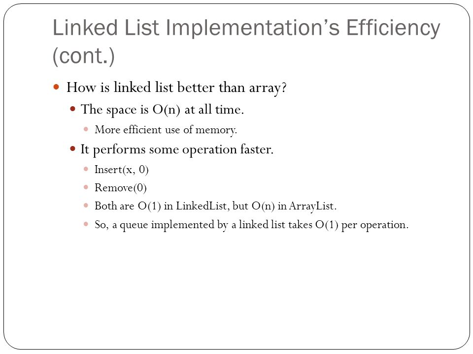 Linked List Implementations Efficiency (cont.) How is linked list better than array? The space is O(n) at all time. More efficient use of memory. It p