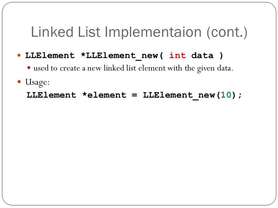 Linked List Implementaion (cont.) LLElement *LLElement_new( int data ) used to create a new linked list element with the given data. Usage: LLElement