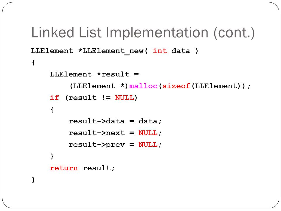 Linked List Implementation (cont.) LLElement *LLElement_new( int data ) { LLElement *result = (LLElement *)malloc(sizeof(LLElement)); if (result != NU