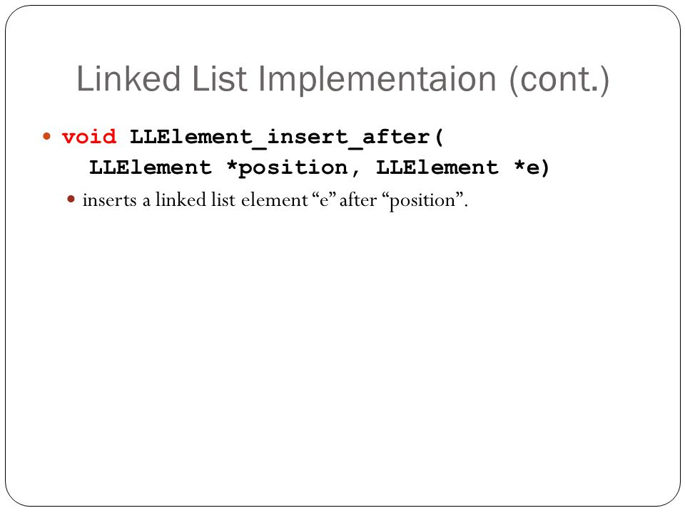 Linked List Implementaion (cont.) void LLElement_insert_after( LLElement *position, LLElement *e) inserts a linked list element e after position.