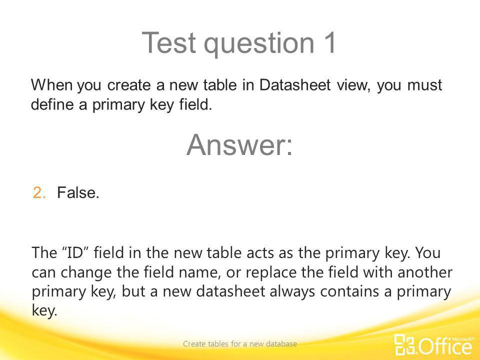 Test question 1 Create tables for a new database The ID field in the new table acts as the primary key. You can change the field name, or replace the