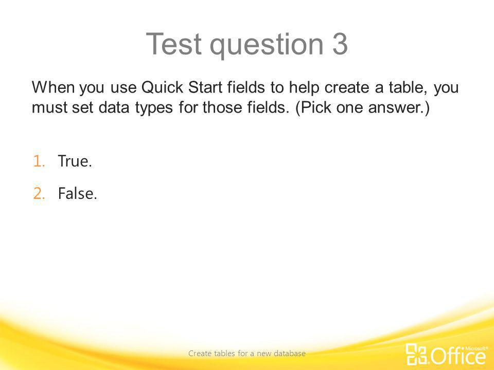 Test question 3 When you use Quick Start fields to help create a table, you must set data types for those fields. (Pick one answer.) Create tables for