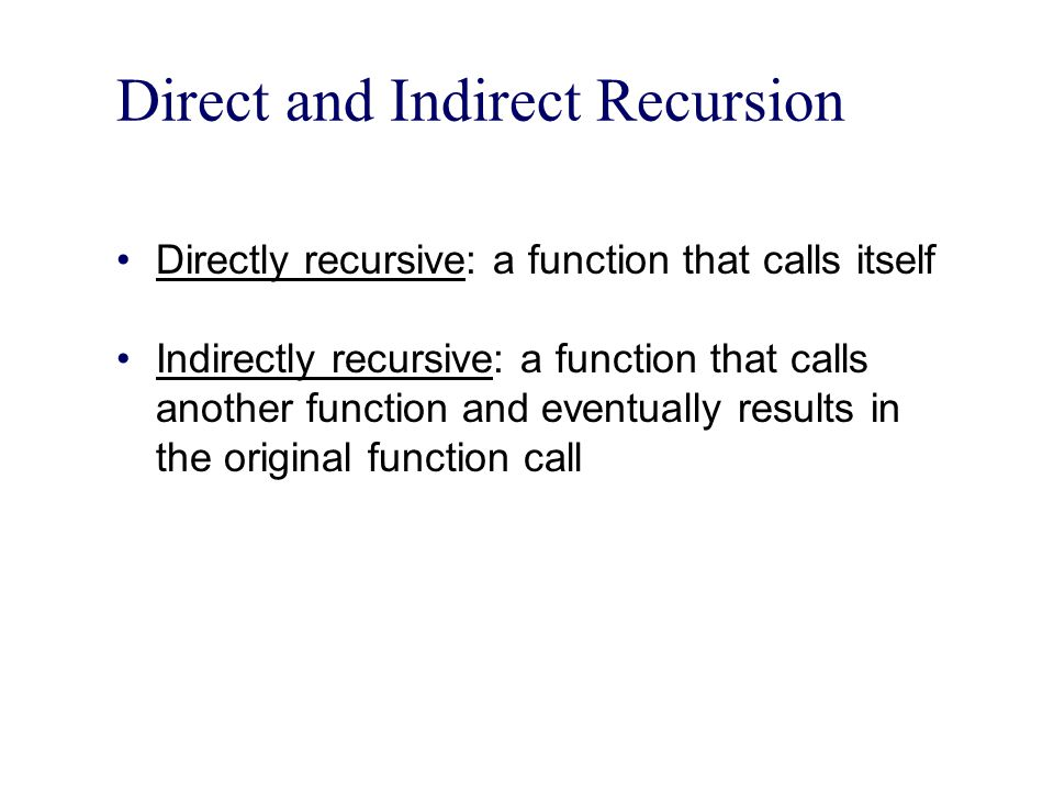 Direct and Indirect Recursion Directly recursive: a function that calls itself Indirectly recursive: a function that calls another function and eventu