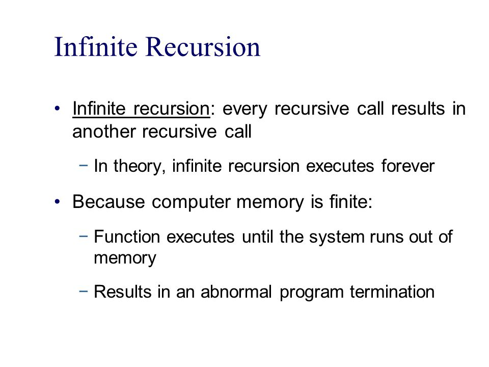 Infinite Recursion Infinite recursion: every recursive call results in another recursive call In theory, infinite recursion executes forever Because c