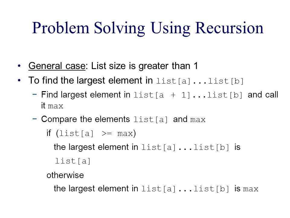 Problem Solving Using Recursion General case: List size is greater than 1 To find the largest element in list[a]...list[b] Find largest element in lis