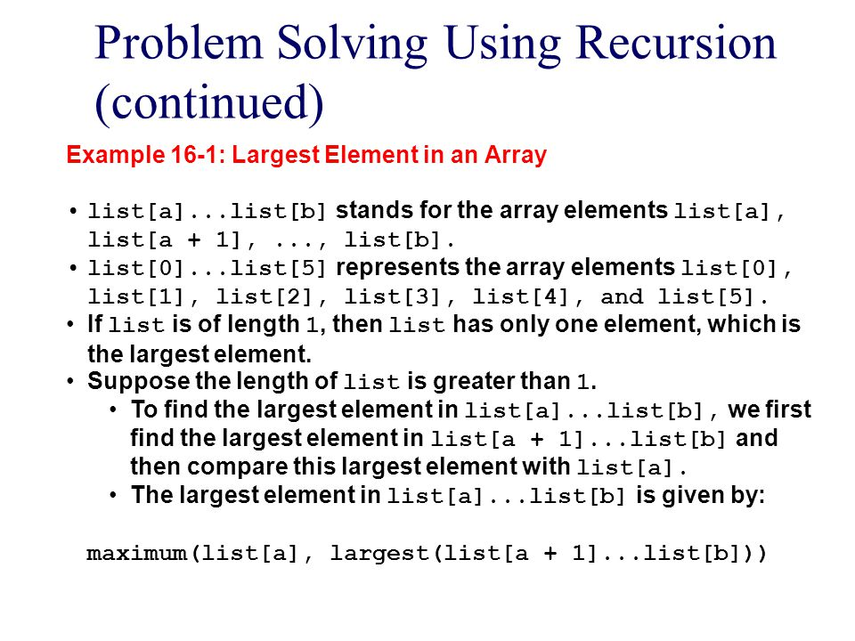 Problem Solving Using Recursion (continued) Example 16-1: Largest Element in an Array list[a]...list[b] stands for the array elements list[a], list[a