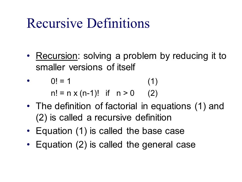 Recursive Definitions Recursion: solving a problem by reducing it to smaller versions of itself 0! = 1(1) n! = n x (n-1)! if n > 0(2) The definition o