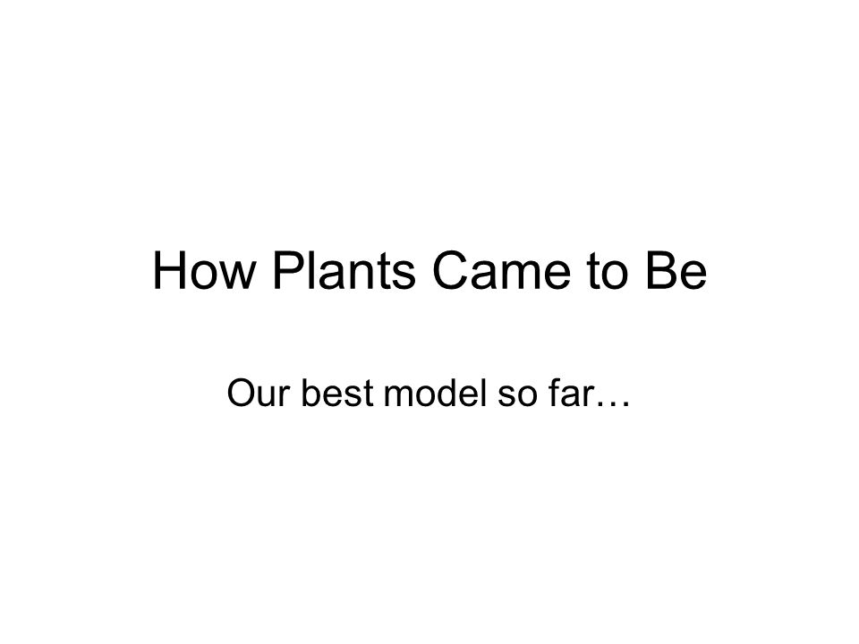 How Plants Came to Be Our best model so far…
