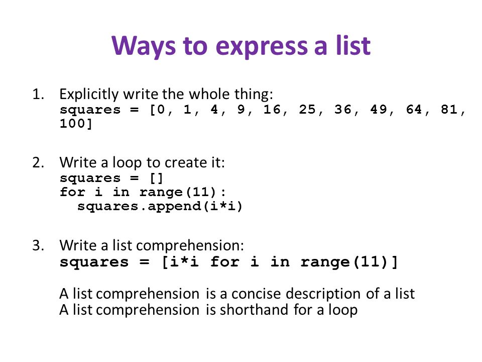 Ways to express a list 1.Explicitly write the whole thing: squares = [0, 1, 4, 9, 16, 25, 36, 49, 64, 81, 100] 2.Write a loop to create it: squares = [] for i in range(11): squares.append(i*i) 3.Write a list comprehension: squares = [i*i for i in range(11)] A list comprehension is a concise description of a list A list comprehension is shorthand for a loop