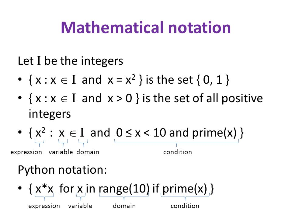 Mathematical notation Let I be the integers { x : x I and x = x 2 } is the set { 0, 1 } { x : x I and x > 0 } is the set of all positive integers { x 2 : x I and 0 x < 10 and prime(x) } Python notation: { x*x for x in range(10) if prime(x) } expressiondomainconditionvariable expressiondomainconditionvariable