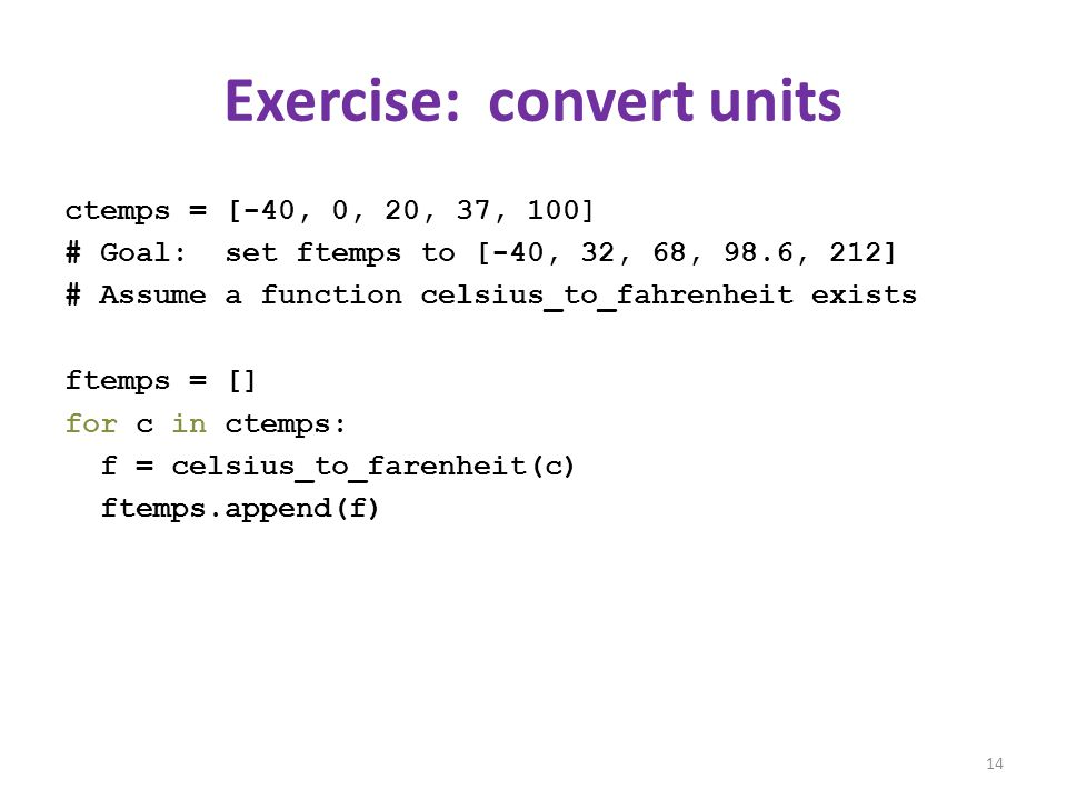 Exercise: convert units ctemps = [-40, 0, 20, 37, 100] # Goal: set ftemps to [-40, 32, 68, 98.6, 212] # Assume a function celsius_to_fahrenheit exists ftemps = [] for c in ctemps: f = celsius_to_farenheit(c) ftemps.append(f) 14