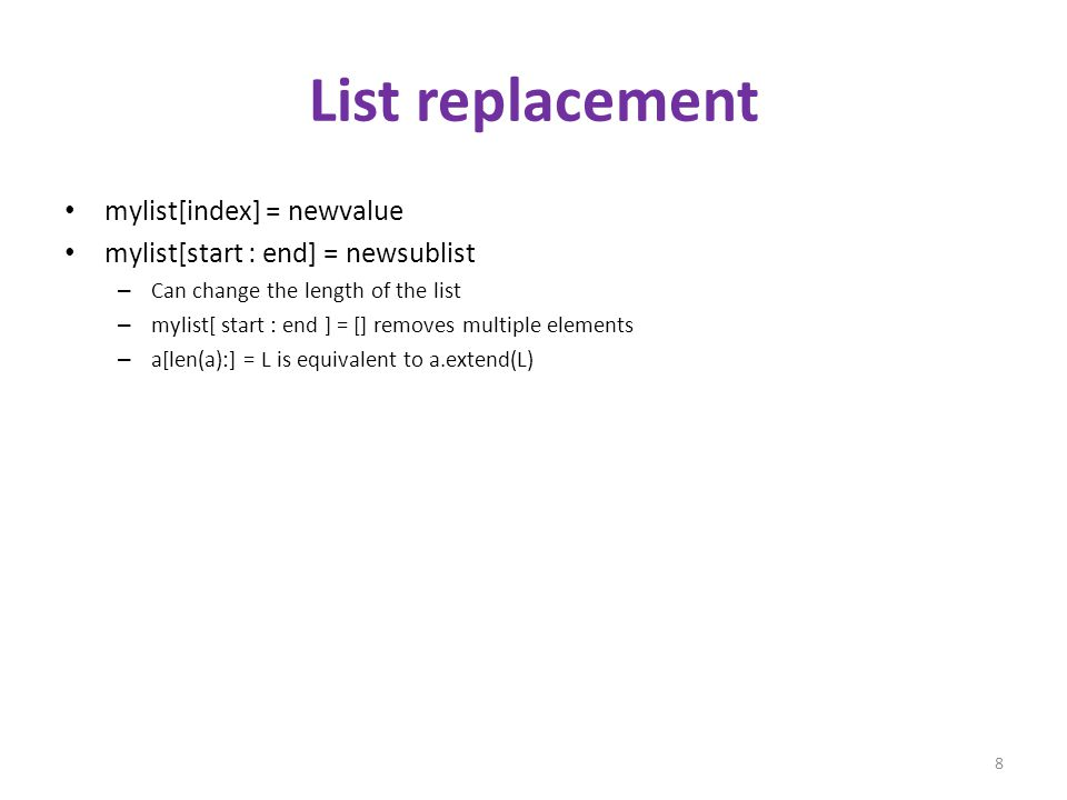 List replacement mylist[index] = newvalue mylist[start : end] = newsublist – Can change the length of the list – mylist[ start : end ] = [] removes multiple elements – a[len(a):] = L is equivalent to a.extend(L) 8