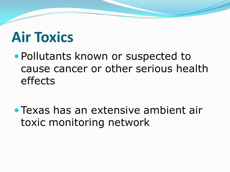 Air Toxics Pollutants known or suspected to cause cancer or other serious health effects Texas has an extensive ambient air toxic monitoring network
